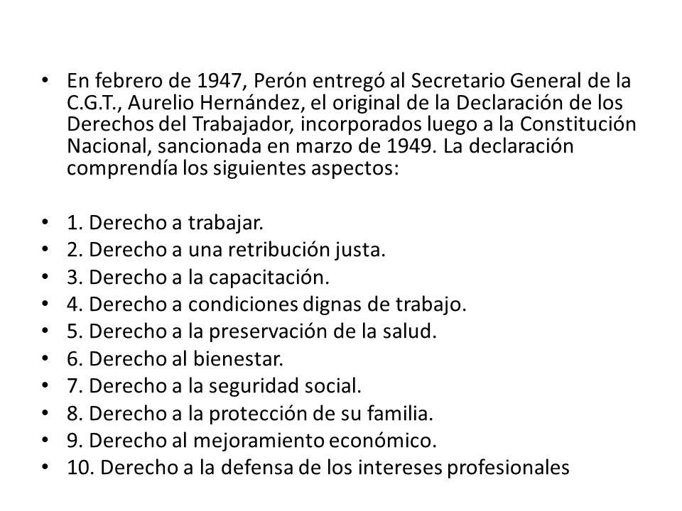 En febrero de 1947, Perón entregó al Secretario General de la C.G.T., Aurelio Hernández, el original de la Declaración de los Derechos del Trabajador, incorporados luego a la Constitución Nacional, sancionada en marzo de 1949.