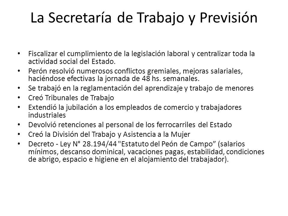 La Secretaría de Trabajo y Previsión Fiscalizar el cumplimiento de la legislación laboral y centralizar toda la actividad social del Estado.