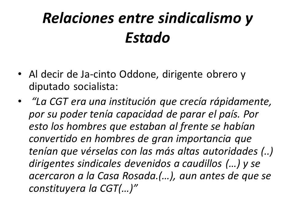 Relaciones entre sindicalismo y Estado Al decir de Ja-cinto Oddone, dirigente obrero y diputado socialista: La CGT era una institución que crecía rápidamente, por su poder tenía capacidad de parar el país.
