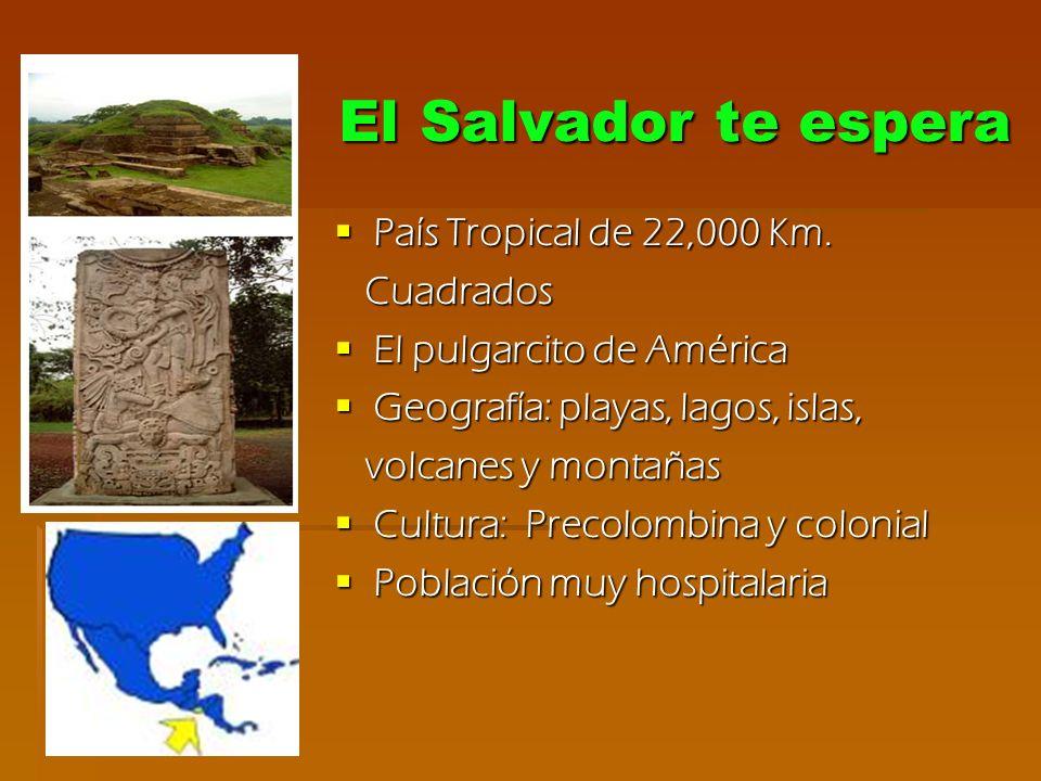 El Salvador te espera El Salvador te espera País Tropical de 22,000 Km. País Tropical de 22,000 Km. Cuadrados Cuadrados El pulgarcito de América El pu