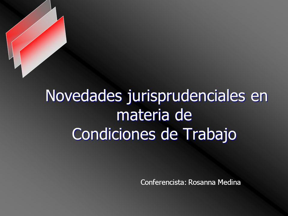 Novedades jurisprudenciales en materia de Condiciones de Trabajo Novedades jurisprudenciales en materia de Condiciones de Trabajo Conferencista: Rosanna Medina