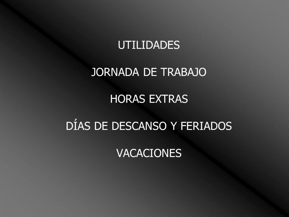 UTILIDADES JORNADA DE TRABAJO HORAS EXTRAS DÍAS DE DESCANSO Y FERIADOS VACACIONES