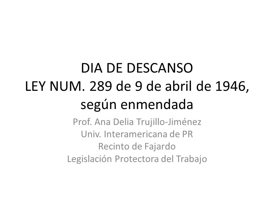 DIA DE DESCANSO LEY NUM. 289 de 9 de abril de 1946, según enmendada Prof. Ana Delia Trujillo-Jiménez Univ. Interamericana de PR Recinto de Fajardo Leg