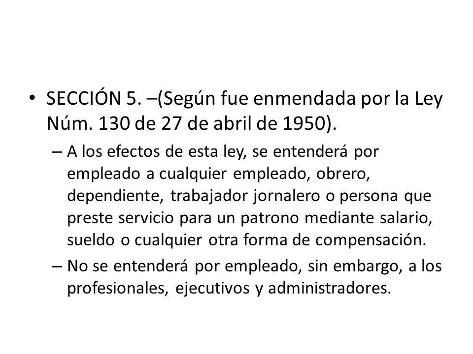 SECCIÓN 5. –(Según fue enmendada por la Ley Núm. 130 de 27 de abril de 1950). – A los efectos de esta ley, se entenderá por empleado a cualquier emple