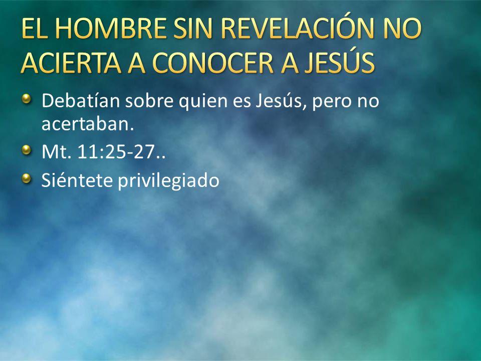Debatían sobre quien es Jesús, pero no acertaban. Mt. 11:25-27.. Siéntete privilegiado