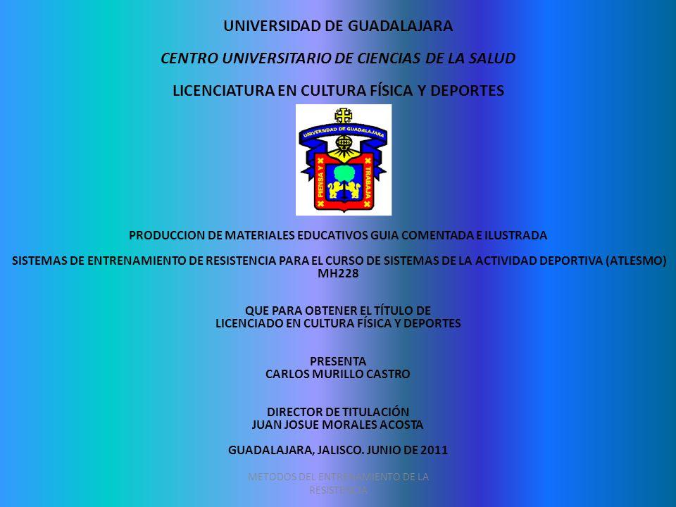METODOS DEL ENTRENAMIENTO DE LA RESISTENCIA UNIVERSIDAD DE GUADALAJARA CENTRO UNIVERSITARIO DE CIENCIAS DE LA SALUD LICENCIATURA EN CULTURA FÍSICA Y D