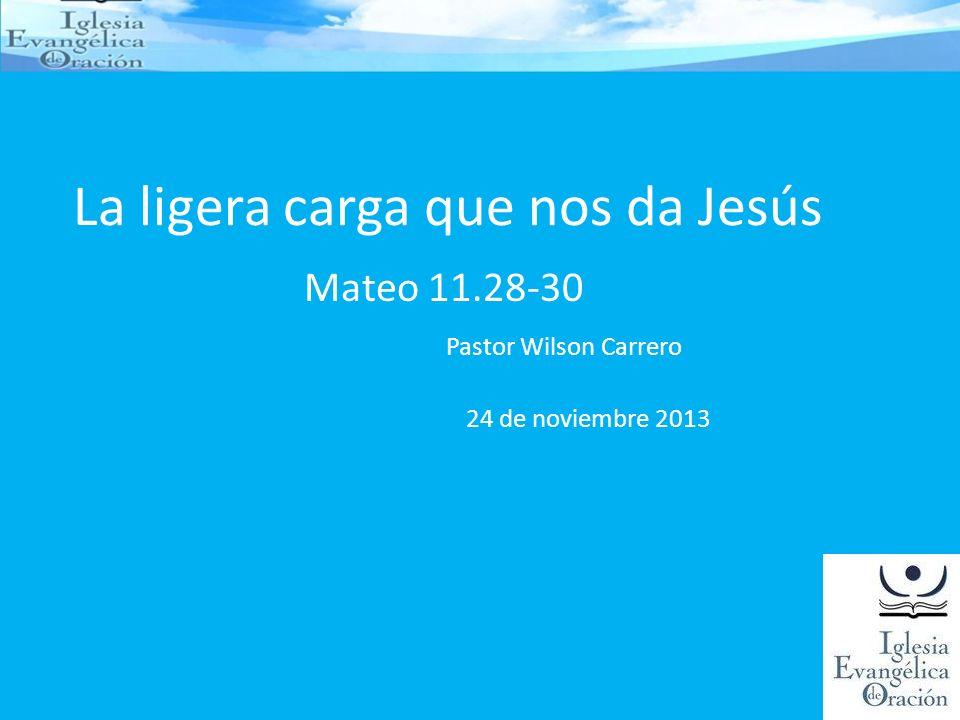 La ligera carga que nos da Jesús Mateo 11.28-30 Pastor Wilson Carrero 24 de noviembre 2013