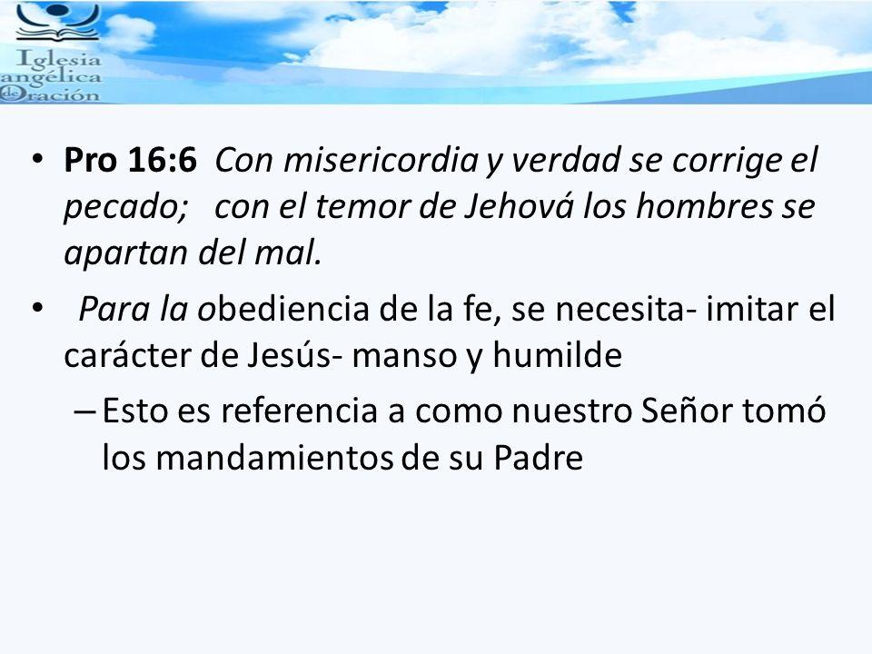 Pro 16:6 Con misericordia y verdad se corrige el pecado; con el temor de Jehová los hombres se apartan del mal. Para la obediencia de la fe, se necesi