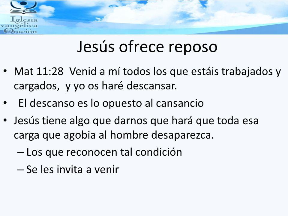 Jesús ofrece reposo Mat 11:28 Venid a mí todos los que estáis trabajados y cargados, y yo os haré descansar. El descanso es lo opuesto al cansancio Je