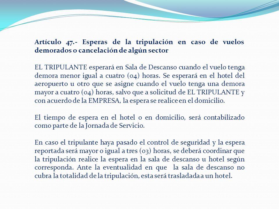 Artículo 47.- Esperas de la tripulación en caso de vuelos demorados o cancelación de algún sector EL TRIPULANTE esperará en Sala de Descanso cuando el vuelo tenga demora menor igual a cuatro (04) horas.
