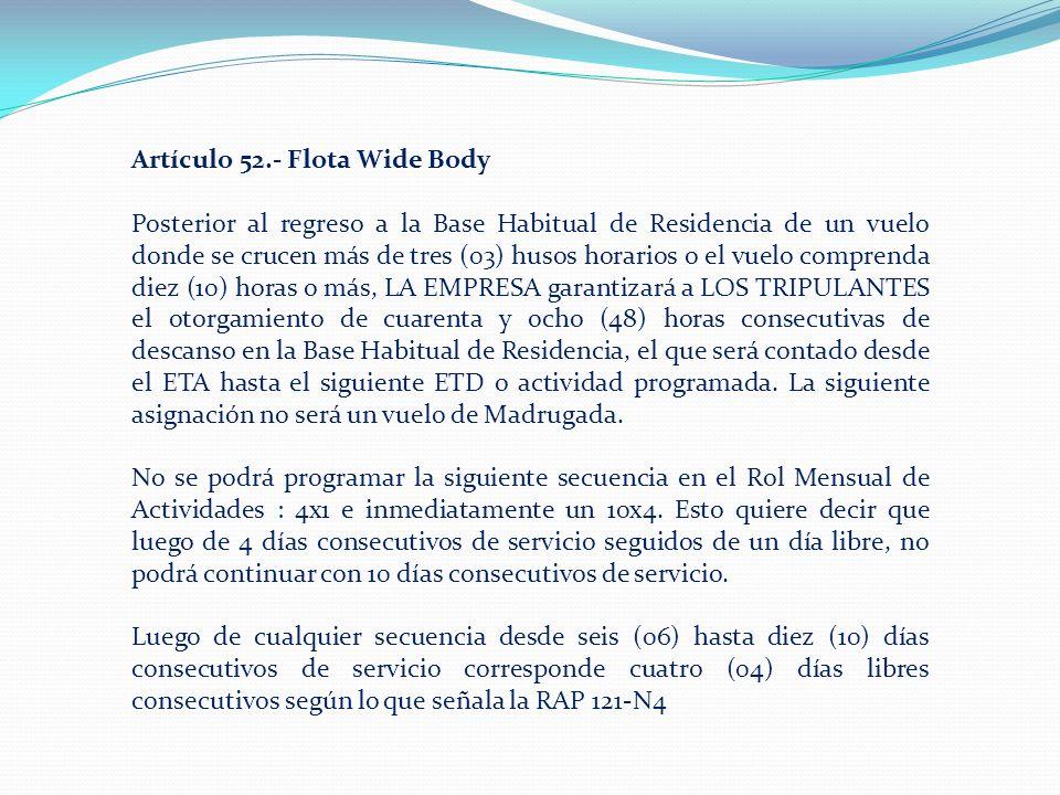 Artículo 52.- Flota Wide Body Posterior al regreso a la Base Habitual de Residencia de un vuelo donde se crucen más de tres (03) husos horarios o el vuelo comprenda diez (10) horas o más, LA EMPRESA garantizará a LOS TRIPULANTES el otorgamiento de cuarenta y ocho (48) horas consecutivas de descanso en la Base Habitual de Residencia, el que será contado desde el ETA hasta el siguiente ETD o actividad programada.