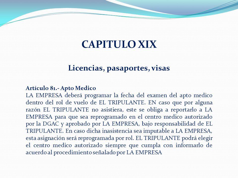 CAPITULO XIX Licencias, pasaportes, visas Artículo 81.- Apto Medico LA EMPRESA deberá programar la fecha del examen del apto medico dentro del rol de vuelo de EL TRIPULANTE.