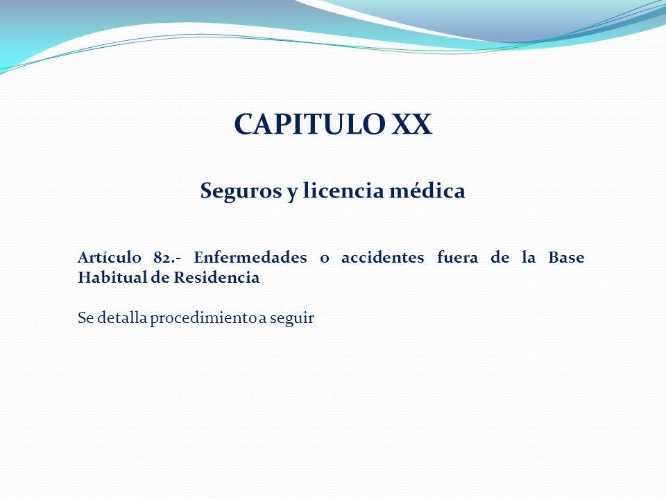 CAPITULO XX Seguros y licencia médica Artículo 82.- Enfermedades o accidentes fuera de la Base Habitual de Residencia Se detalla procedimiento a seguir