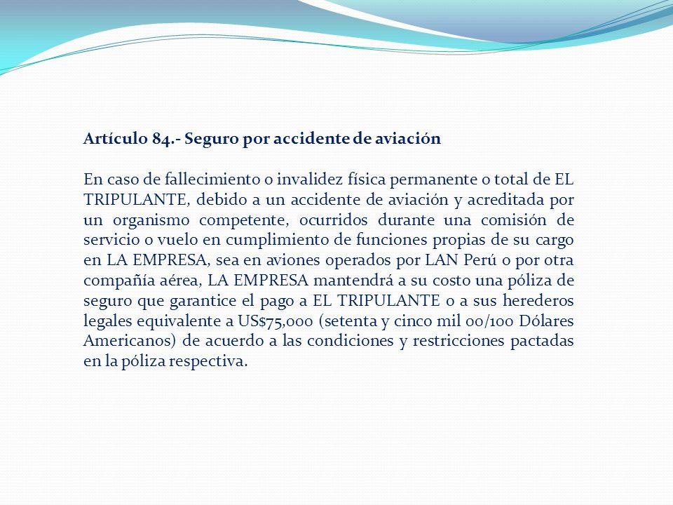Artículo 84.- Seguro por accidente de aviación En caso de fallecimiento o invalidez física permanente o total de EL TRIPULANTE, debido a un accidente de aviación y acreditada por un organismo competente, ocurridos durante una comisión de servicio o vuelo en cumplimiento de funciones propias de su cargo en LA EMPRESA, sea en aviones operados por LAN Perú o por otra compañía aérea, LA EMPRESA mantendrá a su costo una póliza de seguro que garantice el pago a EL TRIPULANTE o a sus herederos legales equivalente a US$75,000 (setenta y cinco mil 00/100 Dólares Americanos) de acuerdo a las condiciones y restricciones pactadas en la póliza respectiva.