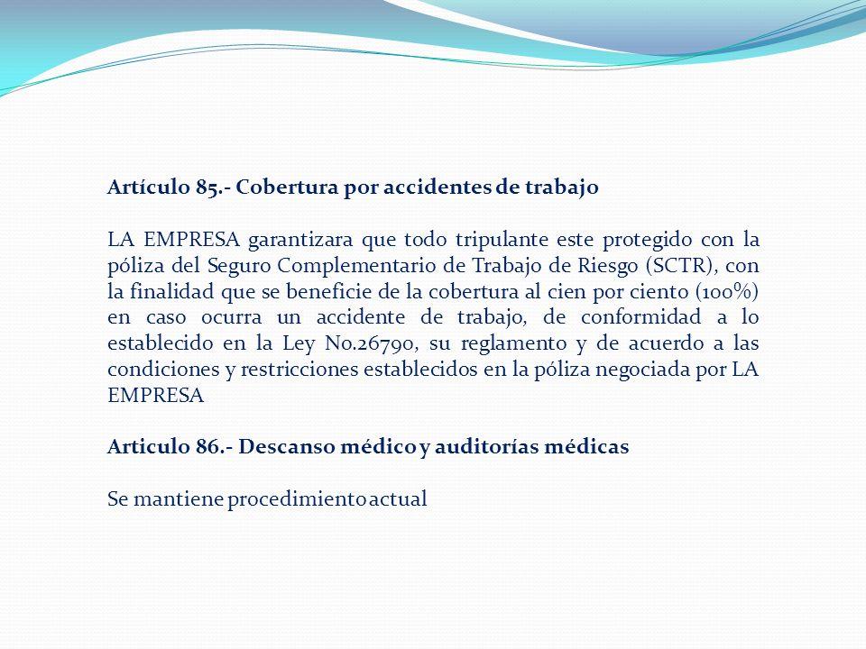 Artículo 85.- Cobertura por accidentes de trabajo LA EMPRESA garantizara que todo tripulante este protegido con la póliza del Seguro Complementario de Trabajo de Riesgo (SCTR), con la finalidad que se beneficie de la cobertura al cien por ciento (100%) en caso ocurra un accidente de trabajo, de conformidad a lo establecido en la Ley No.26790, su reglamento y de acuerdo a las condiciones y restricciones establecidos en la póliza negociada por LA EMPRESA Articulo 86.- Descanso médico y auditorías médicas Se mantiene procedimiento actual