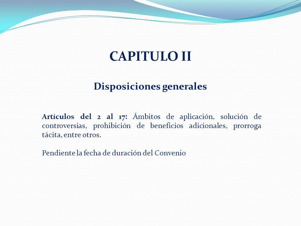 CAPITULO II Disposiciones generales Artículos del 2 al 17: Ámbitos de aplicación, solución de controversias, prohibición de beneficios adicionales, prorroga tácita, entre otros.