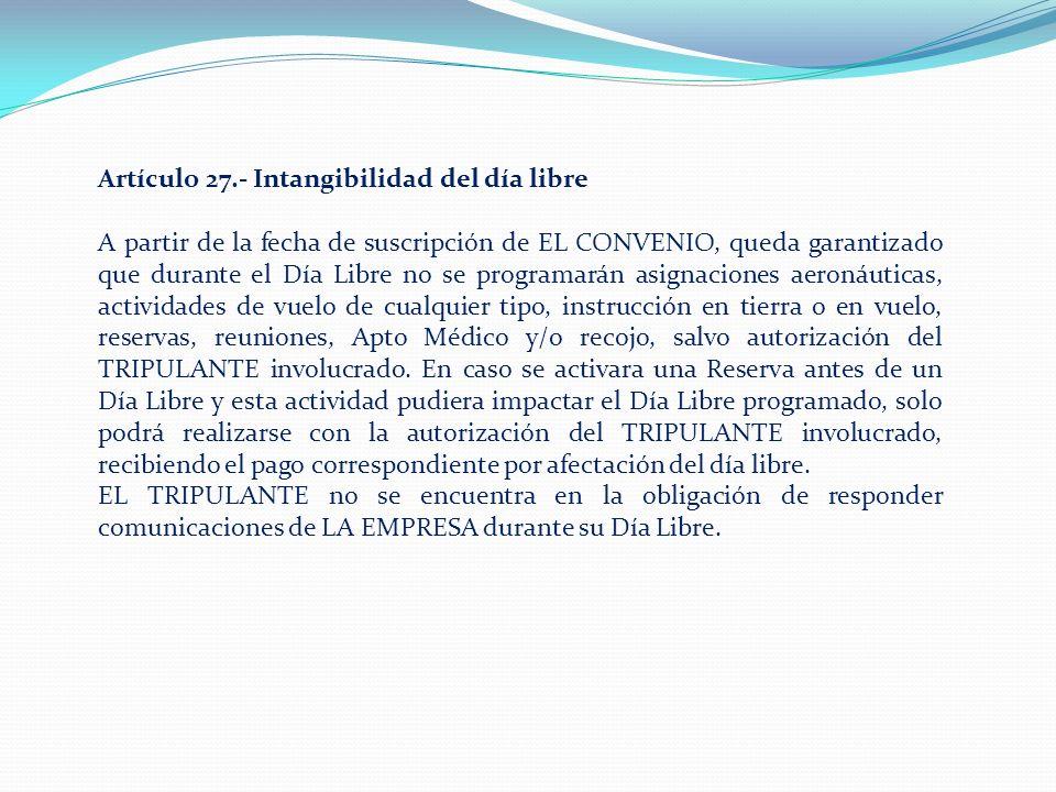 Artículo 27.- Intangibilidad del día libre A partir de la fecha de suscripción de EL CONVENIO, queda garantizado que durante el Día Libre no se programarán asignaciones aeronáuticas, actividades de vuelo de cualquier tipo, instrucción en tierra o en vuelo, reservas, reuniones, Apto Médico y/o recojo, salvo autorización del TRIPULANTE involucrado.