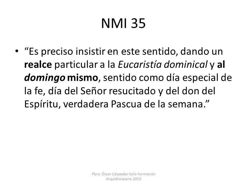 NMI 35 Es preciso insistir en este sentido, dando un realce particular a la Eucaristía dominical y al domingo mismo, sentido como día especial de la f