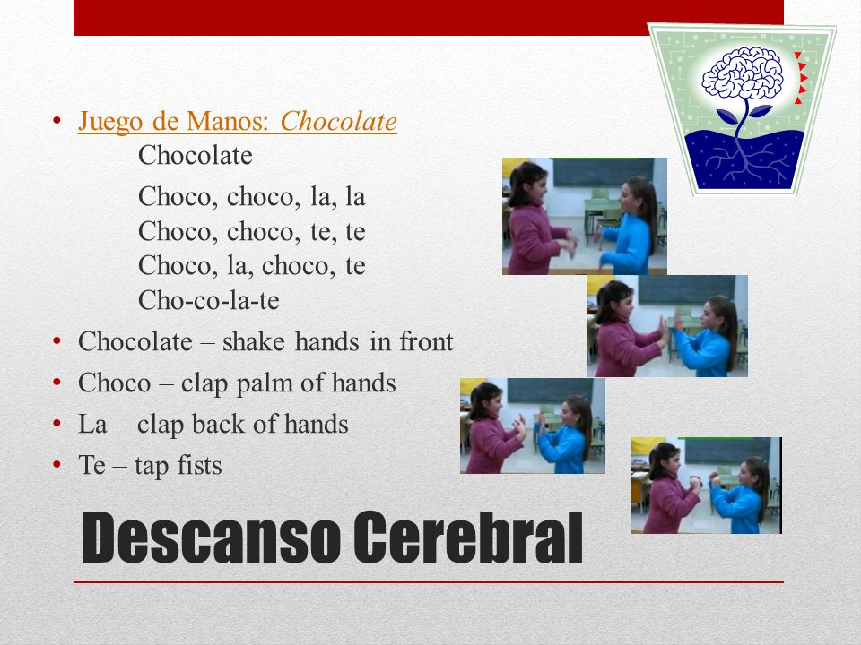 Descanso Cerebral Juego de Manos: Chocolate Chocolate Juego de Manos: Chocolate Choco, choco, la, la Choco, choco, te, te Choco, la, choco, te Cho-co-la-te Chocolate – shake hands in front Choco – clap palm of hands La – clap back of hands Te – tap fists