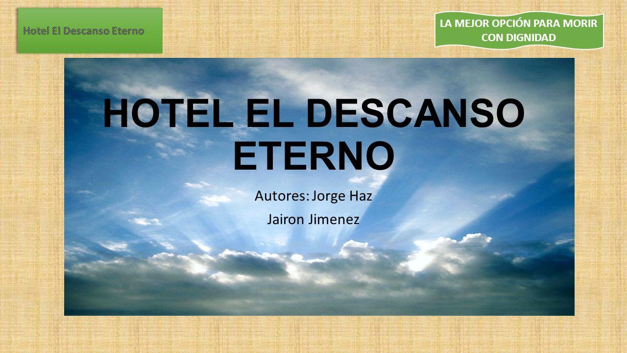 LA MEJOR OPCIÓN PARA MORIR CON DIGNIDAD HOTEL EL DESCANSO ETERNO Autores: Jorge Haz Jairon Jimenez