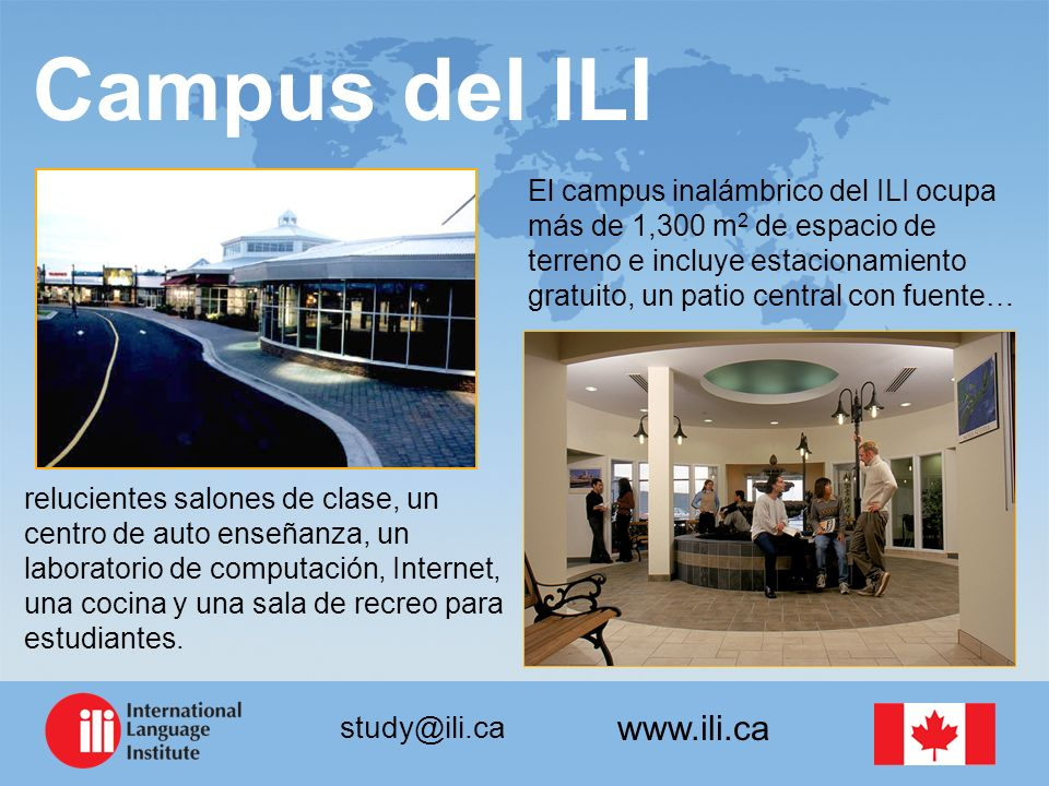 www.ili.ca study@ili.ca Campus del ILI El campus inalámbrico del ILI ocupa más de 1,300 m 2 de espacio de terreno e incluye estacionamiento gratuito, un patio central con fuente… relucientes salones de clase, un centro de auto enseñanza, un laboratorio de computación, Internet, una cocina y una sala de recreo para estudiantes.