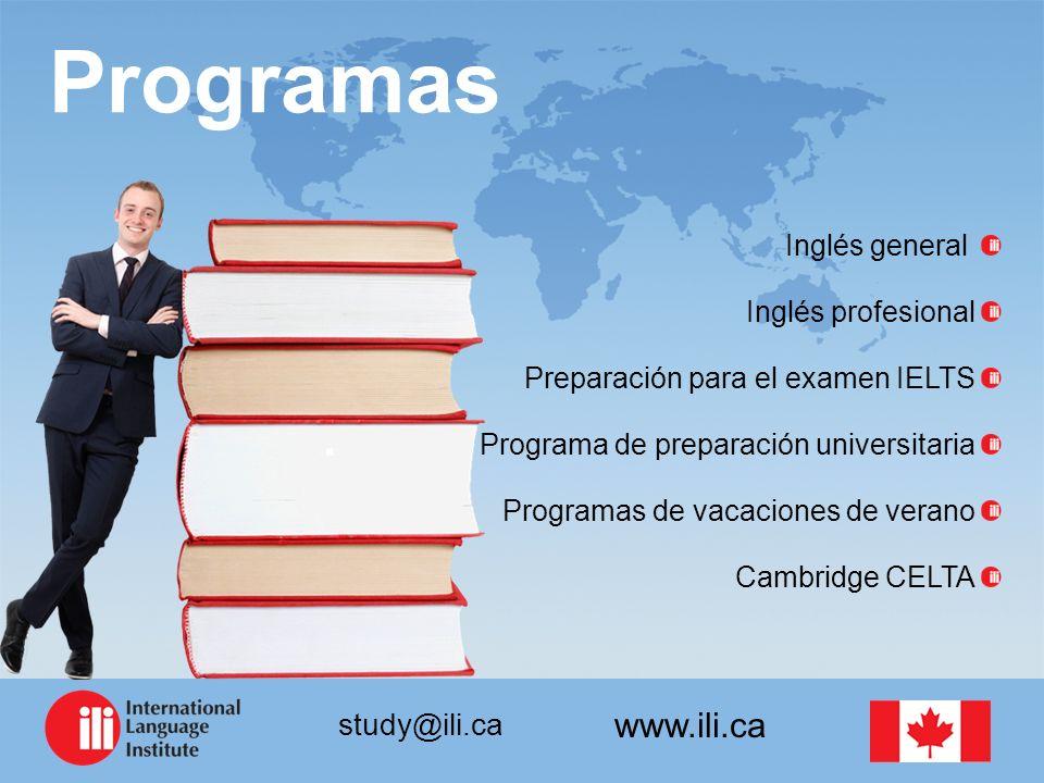 www.ili.ca study@ili.ca Programas Inglés general Inglés profesional Preparación para el examen IELTS Programa de preparación universitaria Programas de vacaciones de verano Cambridge CELTA
