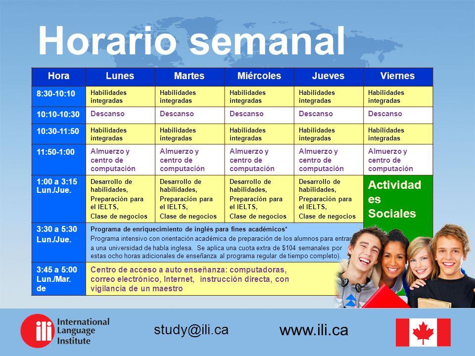 www.ili.ca study@ili.ca Horario semanal HoraLunesMartesMiércolesJuevesViernes 8:30-10:10 Habilidades integradas 10:10-10:30 Descanso 10:30-11:50 Habilidades integradas 11:50-1:00 Almuerzo y centro de computación 1:00 a 3:15 Lun./Jue.