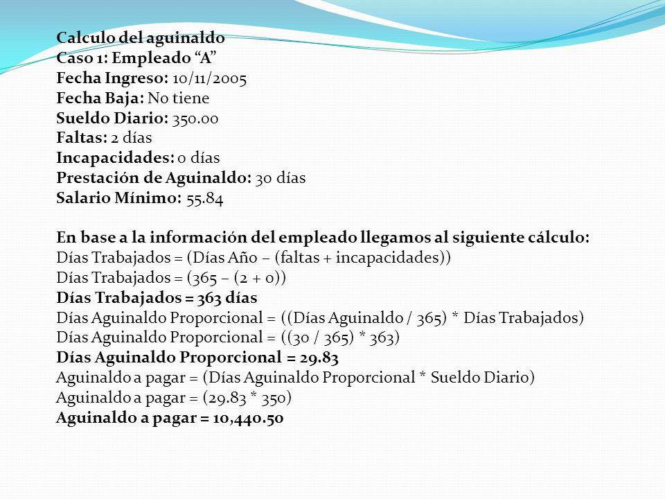 Calculo del aguinaldo Caso 1: Empleado A Fecha Ingreso: 10/11/2005 Fecha Baja: No tiene Sueldo Diario: 350.00 Faltas: 2 días Incapacidades: 0 días Pre