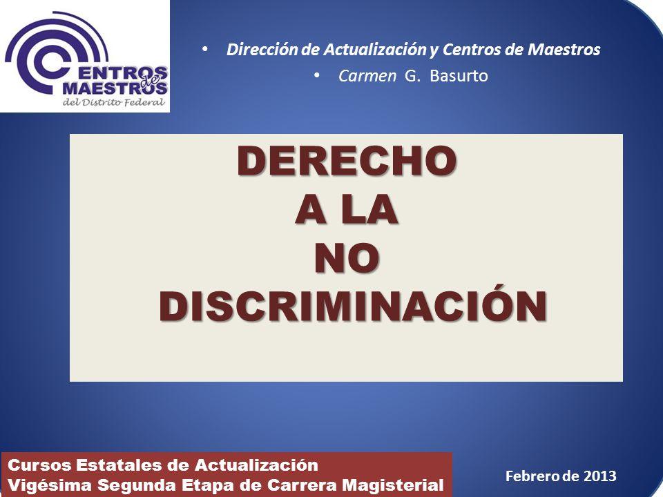 Dirección de Actualización y Centros de Maestros Carmen G. Basurto DERECHO A LA NO DISCRIMINACIÓN Cursos Estatales de Actualización Vigésima Segunda E