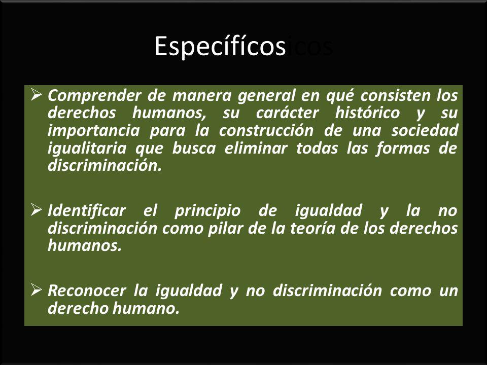 Específícosicos Comprender de manera general en qué consisten los derechos humanos, su carácter histórico y su importancia para la construcción de una