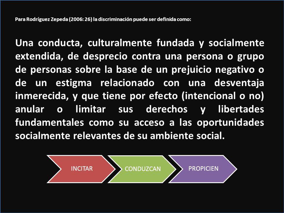 INCITAR CONDUZCAN PROPICIEN Para Rodríguez Zepeda (2006: 26) la discriminación puede ser definida como: Una conducta, culturalmente fundada y socialme