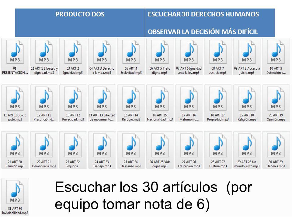 PRODUCTO DOSESCUCHAR 30 DERECHOS HUMANOS OBSERVAR LA DECISIÓN MÁS DIFÍCIL Escuchar los 30 artículos (por equipo tomar nota de 6)