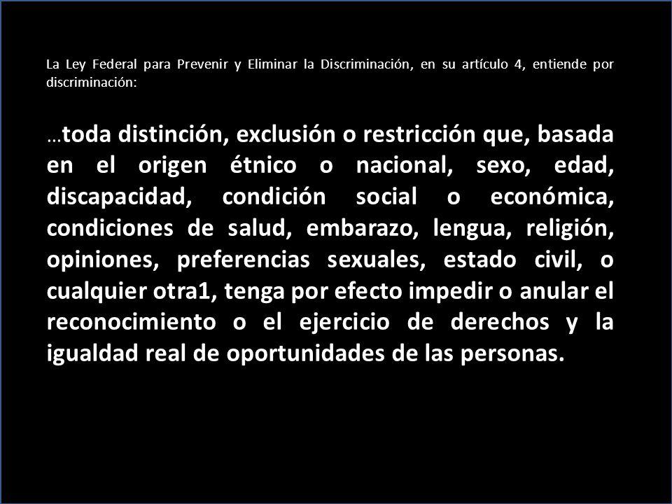 La Ley Federal para Prevenir y Eliminar la Discriminación, en su artículo 4, entiende por discriminación: … toda distinción, exclusión o restricción q