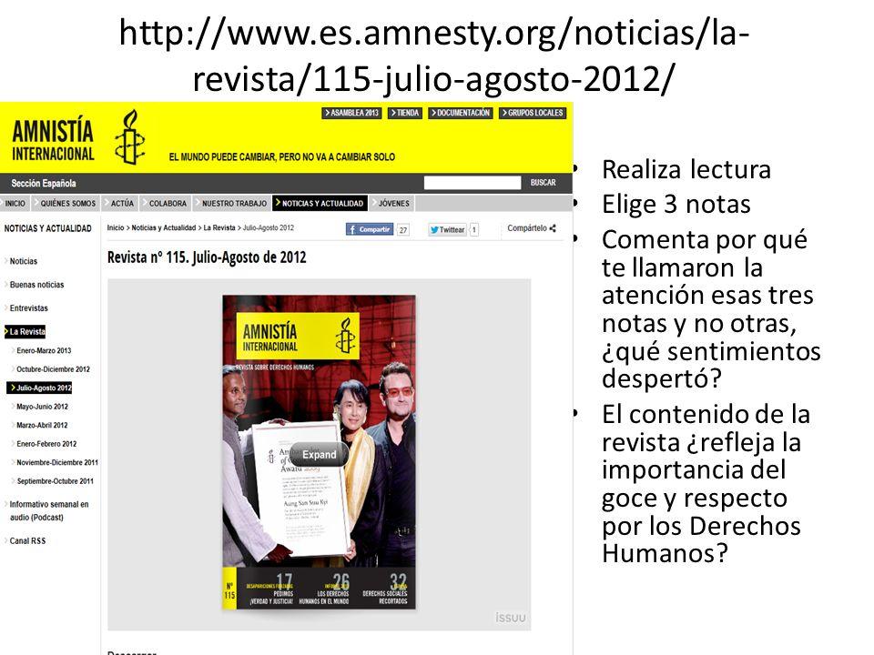 http://www.es.amnesty.org/noticias/la- revista/115-julio-agosto-2012/ Realiza lectura Elige 3 notas Comenta por qué te llamaron la atención esas tres