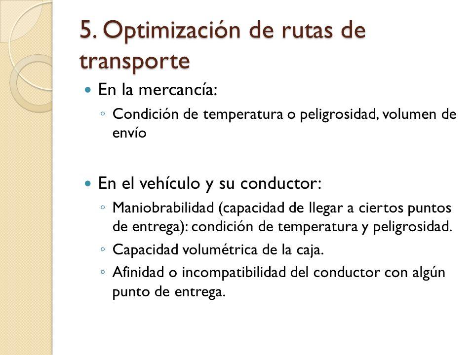 5. Optimización de rutas de transporte En la mercancía: Condición de temperatura o peligrosidad, volumen de envío En el vehículo y su conductor: Manio