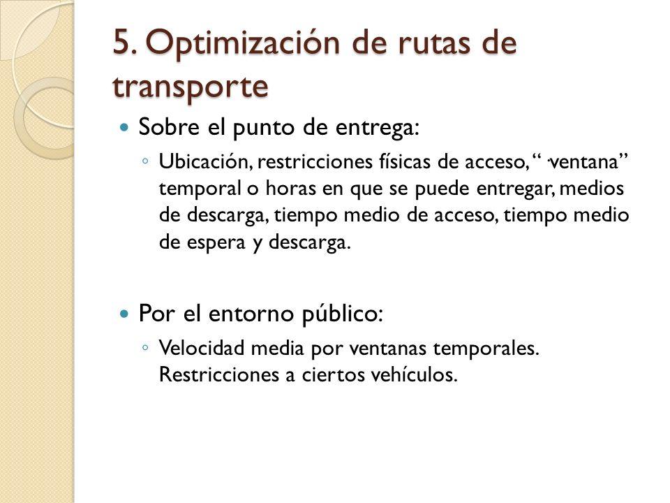5. Optimización de rutas de transporte Sobre el punto de entrega: Ubicación, restricciones físicas de acceso, ·ventana temporal o horas en que se pued