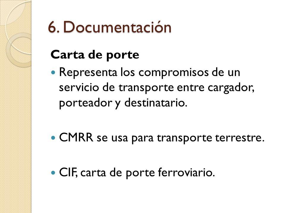 6. Documentación Carta de porte Representa los compromisos de un servicio de transporte entre cargador, porteador y destinatario. CMRR se usa para tra