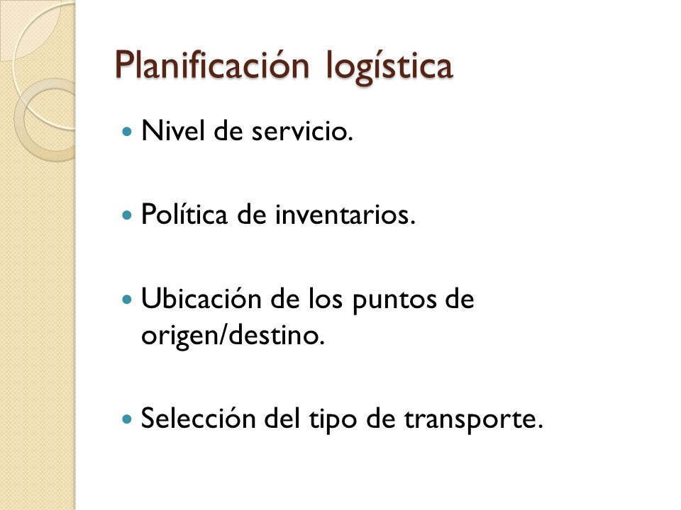 Planificación logística Nivel de servicio. Política de inventarios. Ubicación de los puntos de origen/destino. Selección del tipo de transporte.