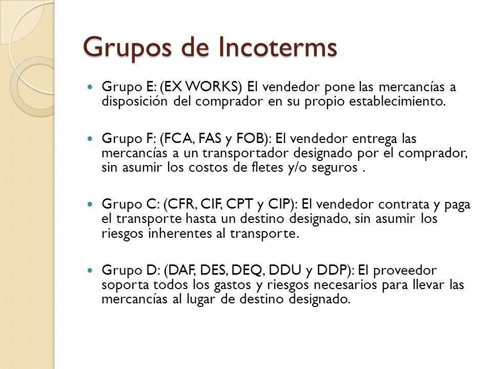 Grupos de Incoterms Grupo E: (EX WORKS) El vendedor pone las mercancías a disposición del comprador en su propio establecimiento. Grupo F: (FCA, FAS y