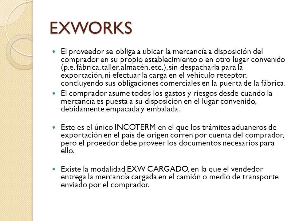 EXWORKS El proveedor se obliga a ubicar la mercancía a disposición del comprador en su propio establecimiento o en otro lugar convenido (p.e. fábrica,
