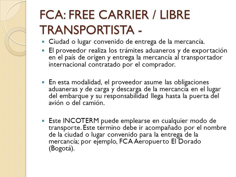 FCA: FREE CARRIER / LIBRE TRANSPORTISTA - Ciudad o lugar convenido de entrega de la mercancía. El proveedor realiza los trámites aduaneros y de export