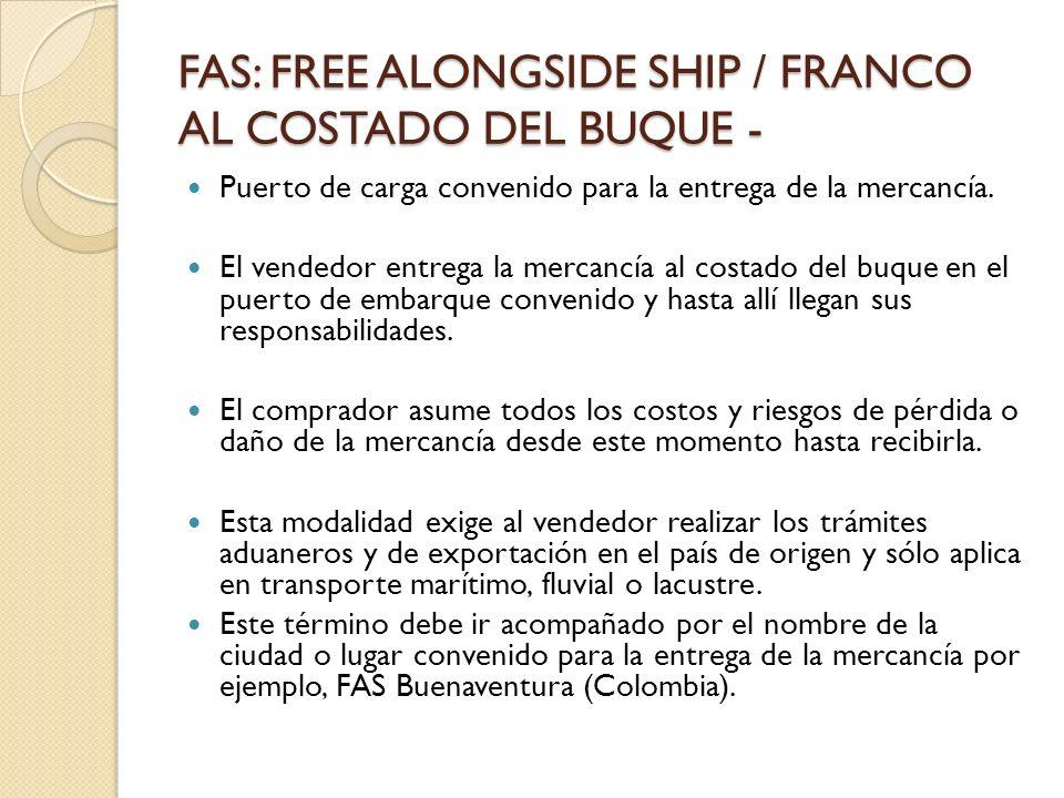 FAS: FREE ALONGSIDE SHIP / FRANCO AL COSTADO DEL BUQUE - Puerto de carga convenido para la entrega de la mercancía. El vendedor entrega la mercancía a