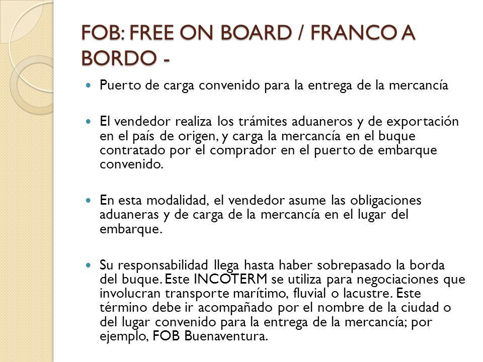 FOB: FREE ON BOARD / FRANCO A BORDO - Puerto de carga convenido para la entrega de la mercancía El vendedor realiza los trámites aduaneros y de export