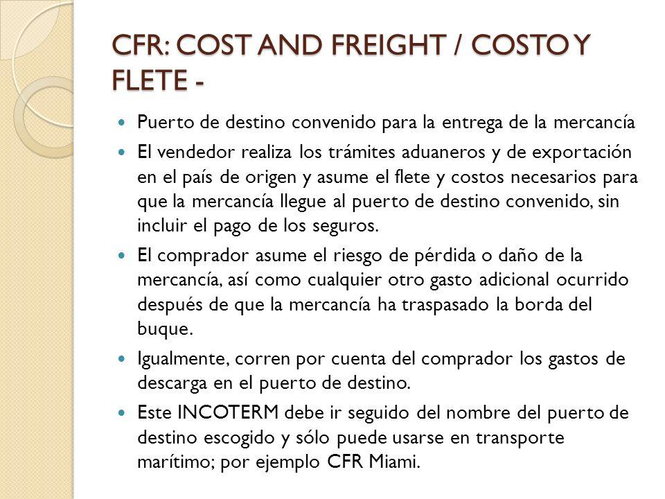 CFR: COST AND FREIGHT / COSTO Y FLETE - Puerto de destino convenido para la entrega de la mercancía El vendedor realiza los trámites aduaneros y de ex