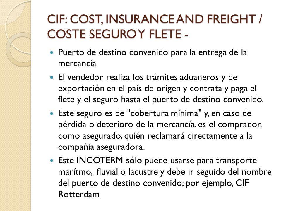 CIF: COST, INSURANCE AND FREIGHT / COSTE SEGURO Y FLETE - Puerto de destino convenido para la entrega de la mercancía El vendedor realiza los trámites