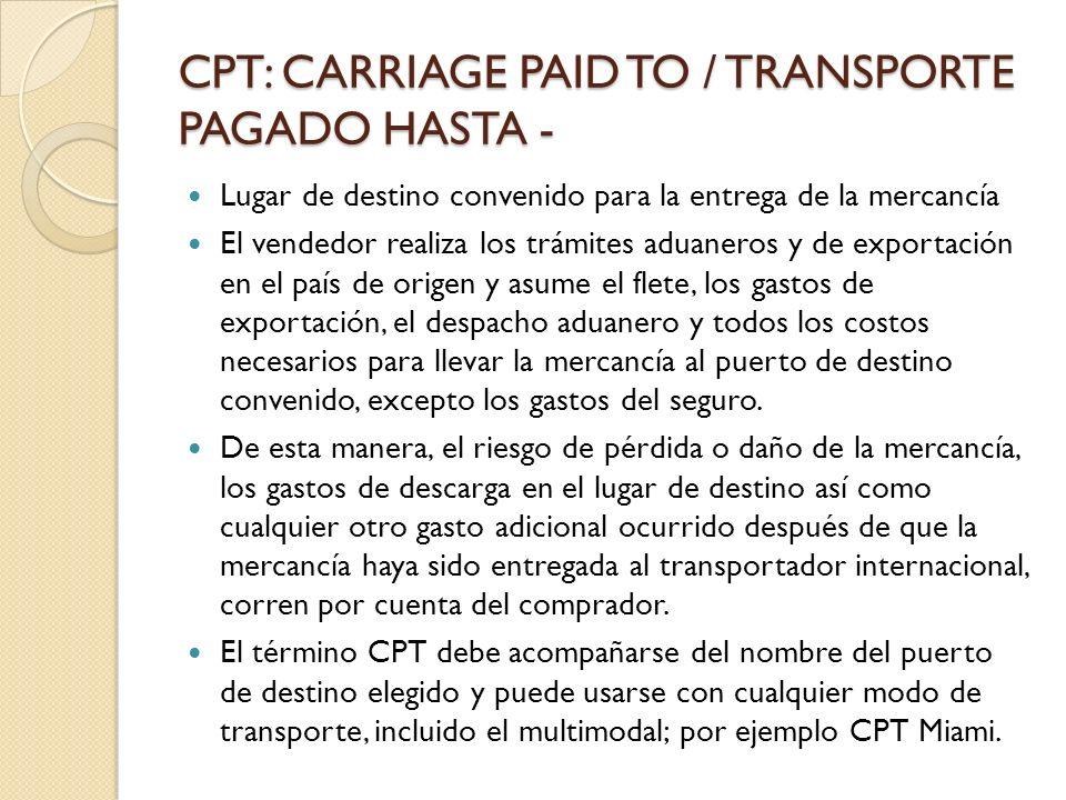CPT: CARRIAGE PAID TO / TRANSPORTE PAGADO HASTA - Lugar de destino convenido para la entrega de la mercancía El vendedor realiza los trámites aduanero
