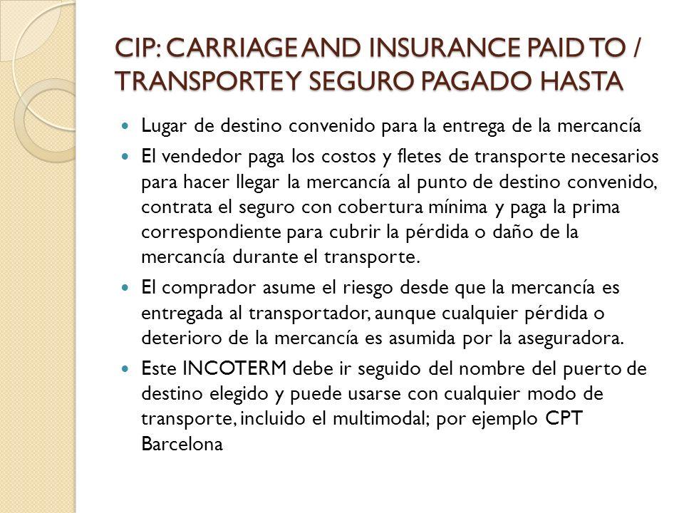 CIP: CARRIAGE AND INSURANCE PAID TO / TRANSPORTE Y SEGURO PAGADO HASTA Lugar de destino convenido para la entrega de la mercancía El vendedor paga los