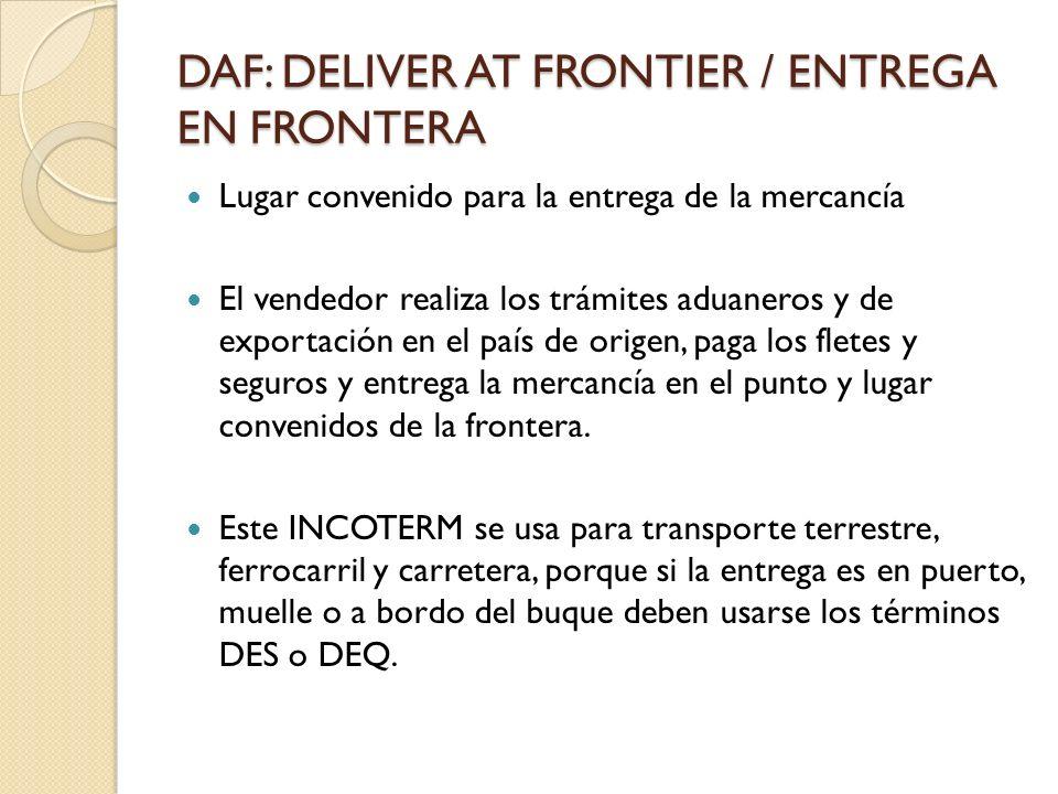 DAF: DELIVER AT FRONTIER / ENTREGA EN FRONTERA Lugar convenido para la entrega de la mercancía El vendedor realiza los trámites aduaneros y de exporta