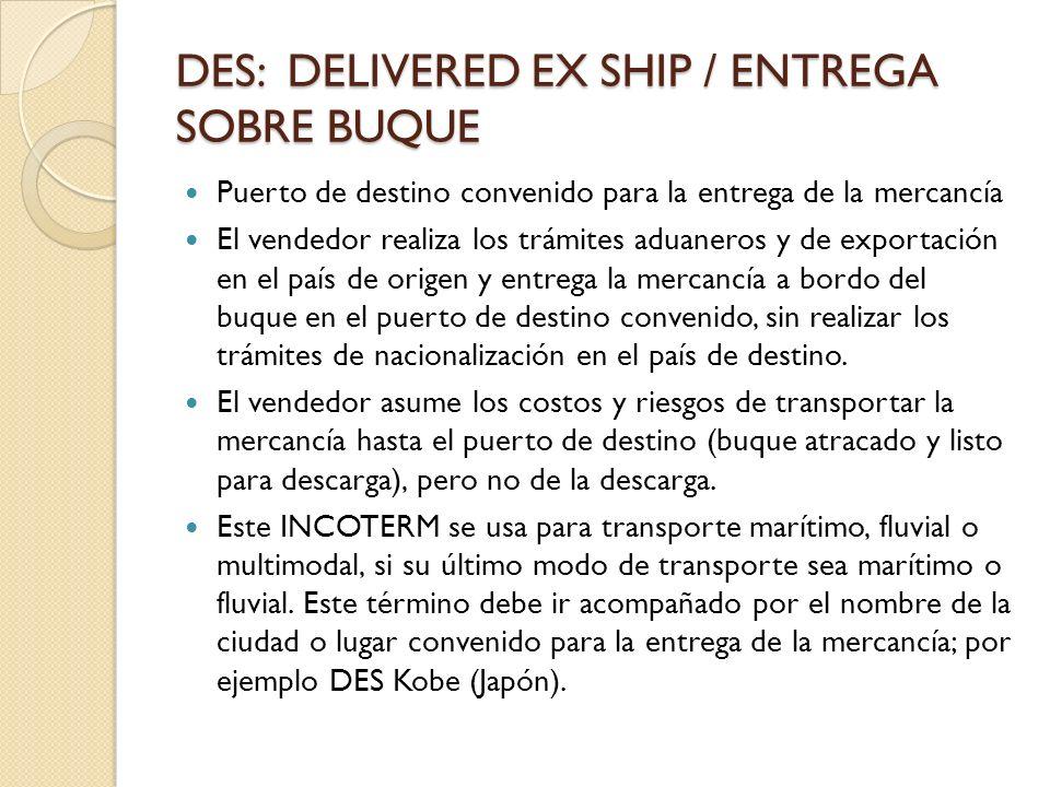 DES: DELIVERED EX SHIP / ENTREGA SOBRE BUQUE Puerto de destino convenido para la entrega de la mercancía El vendedor realiza los trámites aduaneros y