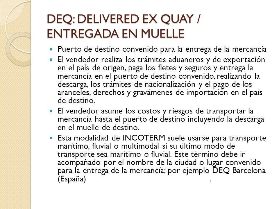 DEQ: DELIVERED EX QUAY / ENTREGADA EN MUELLE Puerto de destino convenido para la entrega de la mercancía El vendedor realiza los trámites aduaneros y